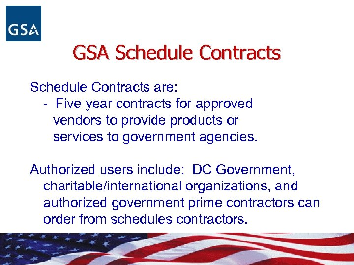 GSA Schedule Contracts are: - Five year contracts for approved vendors to provide products