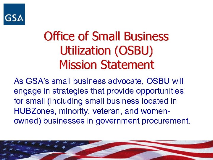 Office of Small Business Utilization (OSBU) Mission Statement As GSA's small business advocate, OSBU
