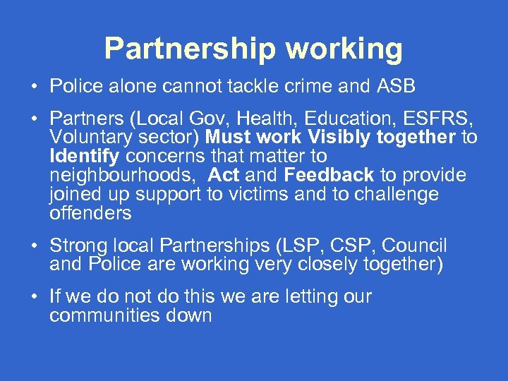 Partnership working • Police alone cannot tackle crime and ASB • Partners (Local Gov,