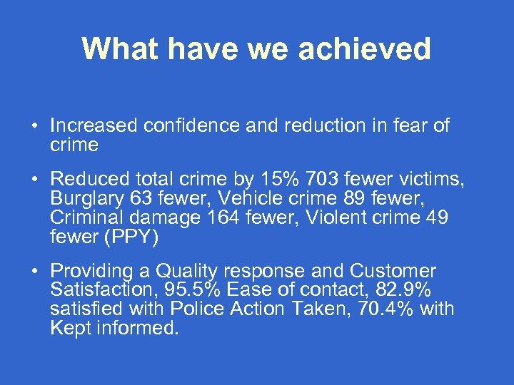 What have we achieved • Increased confidence and reduction in fear of crime •