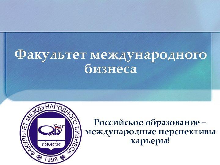 Факультет международного бизнеса Российское образование – международные перспективы карьеры!