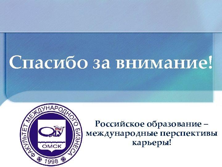 Спасибо за внимание! Российское образование – международные перспективы карьеры!