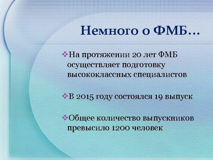 Немного о ФМБ… v. На протяжении 20 лет ФМБ осуществляет подготовку высококлассных специалистов v.
