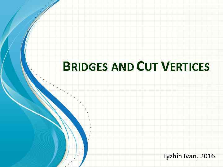 BRIDGES AND CUT VERTICES Lyzhin Ivan, 2016