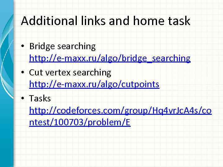 Additional links and home task • Bridge searching http: //e-maxx. ru/algo/bridge_searching • Cut vertex