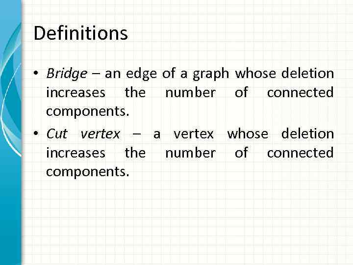 Definitions • Bridge – an edge of a graph whose deletion increases the number