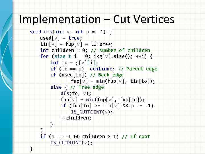Implementation – Cut Vertices void dfs(int v, int p = -1) { used[v] =