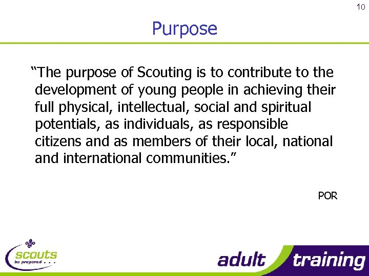 "10 Purpose ""The purpose of Scouting is to contribute to the development of young"