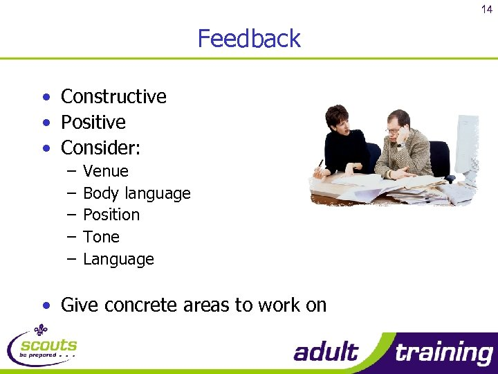 14 Feedback • Constructive • Positive • Consider: – – – Venue Body language