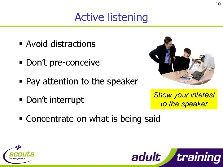 18 Active listening § Avoid distractions § Don't pre-conceive § Pay attention to the