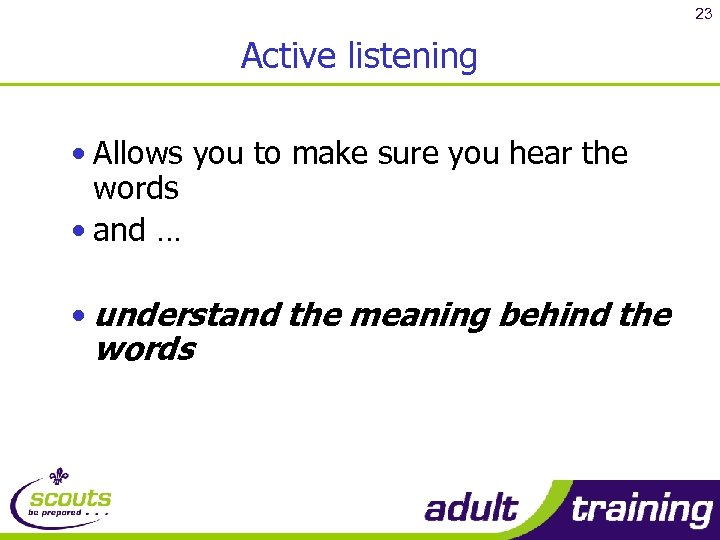 23 Active listening • Allows you to make sure you hear the words •