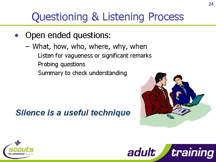 24 Questioning & Listening Process • Open ended questions: – What, how, who, where,