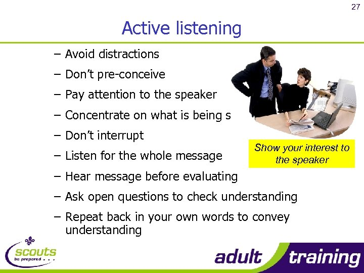 27 Active listening – Avoid distractions – Don't pre-conceive – Pay attention to the