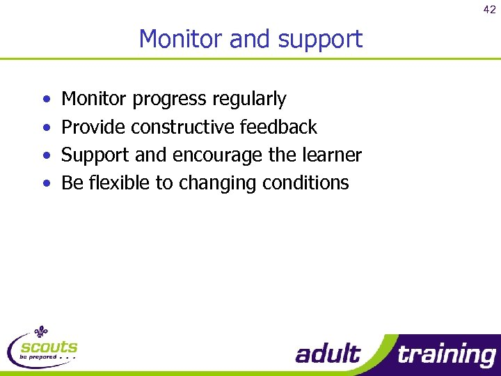 42 Monitor and support • • Monitor progress regularly Provide constructive feedback Support and