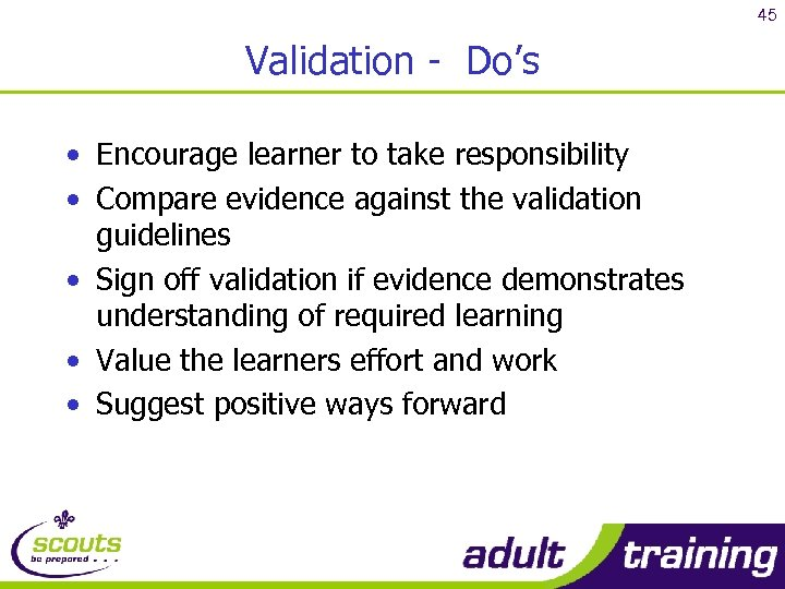 45 Validation - Do's • Encourage learner to take responsibility • Compare evidence against