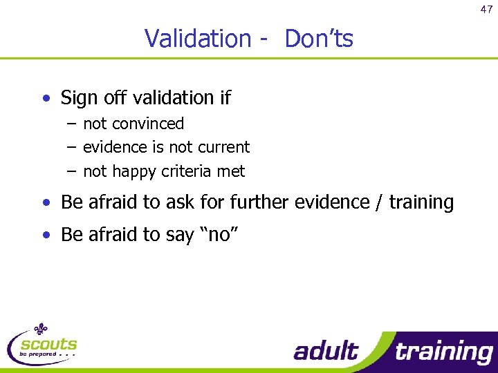 47 Validation - Don'ts • Sign off validation if – not convinced – evidence