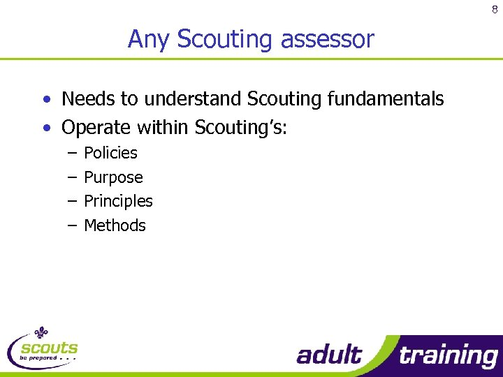 8 Any Scouting assessor • Needs to understand Scouting fundamentals • Operate within Scouting's: