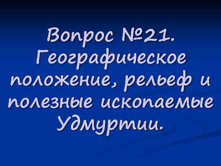 Вопрос № 21. Географическое положение, рельеф и полезные ископаемые Удмуртии.