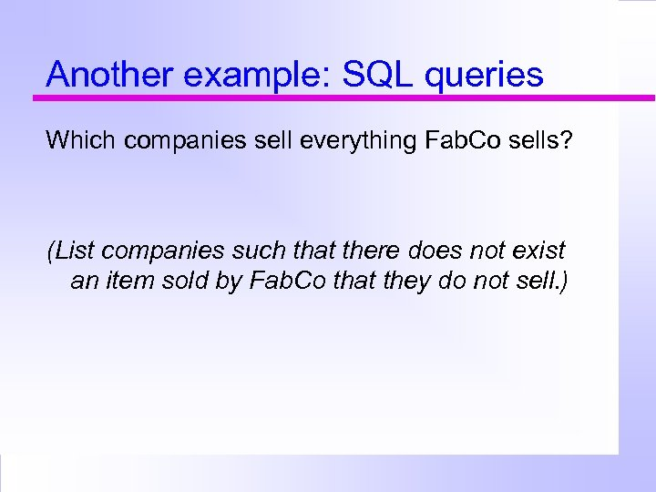 Another example: SQL queries Which companies sell everything Fab. Co sells? (List companies such