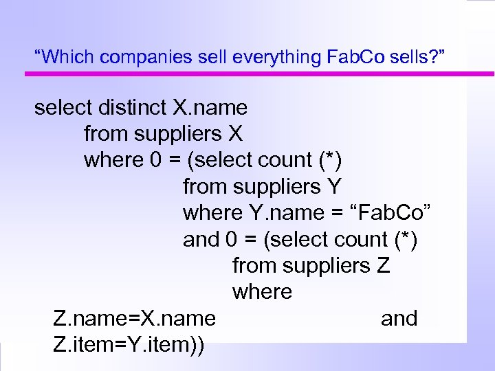 """""""Which companies sell everything Fab. Co sells? """" select distinct X. name from suppliers"""