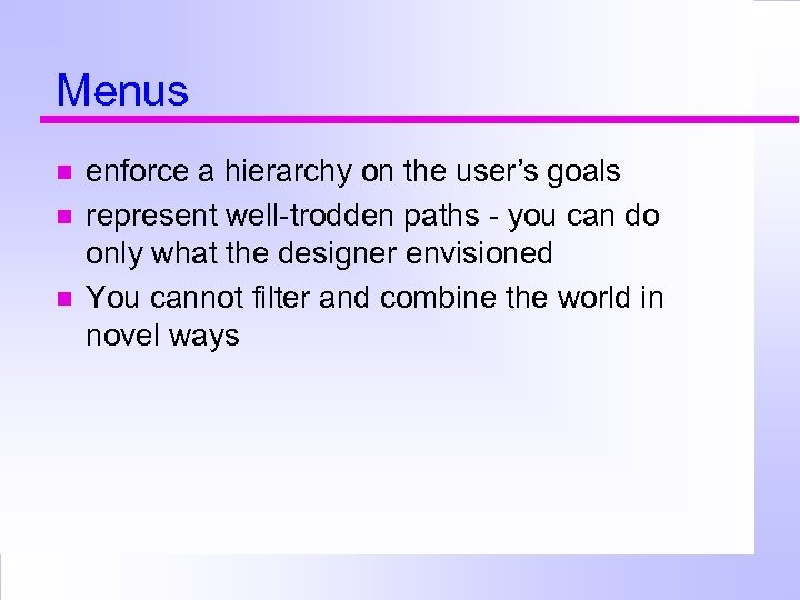 Menus enforce a hierarchy on the user's goals represent well-trodden paths - you can