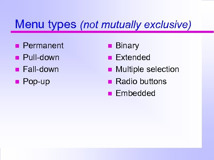 Menu types (not mutually exclusive) Permanent Pull-down Fall-down Pop-up Binary Extended Multiple selection Radio