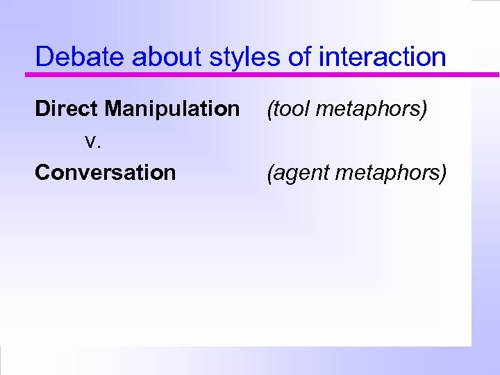 Debate about styles of interaction Direct Manipulation v. Conversation (tool metaphors) (agent metaphors)