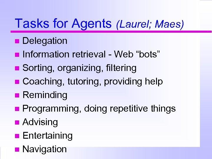 """Tasks for Agents (Laurel; Maes) Delegation Information retrieval - Web """"bots"""" Sorting, organizing, filtering"""