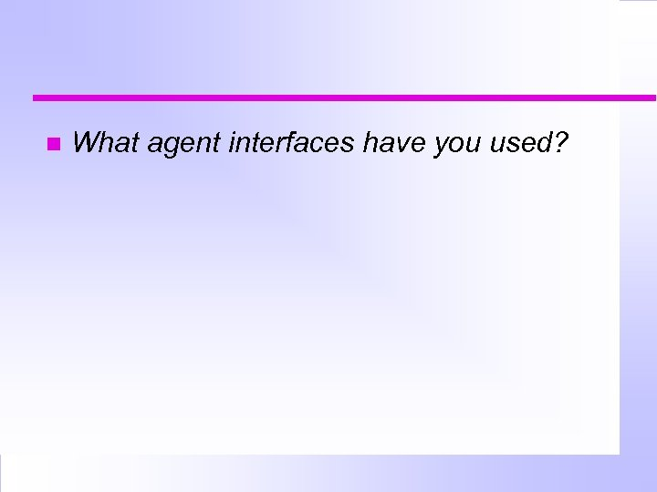 What agent interfaces have you used?