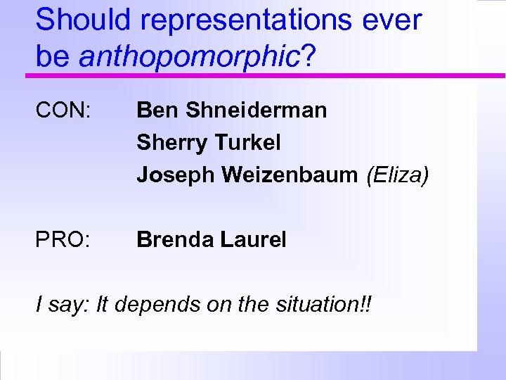 Should representations ever be anthopomorphic? CON: Ben Shneiderman Sherry Turkel Joseph Weizenbaum (Eliza) PRO: