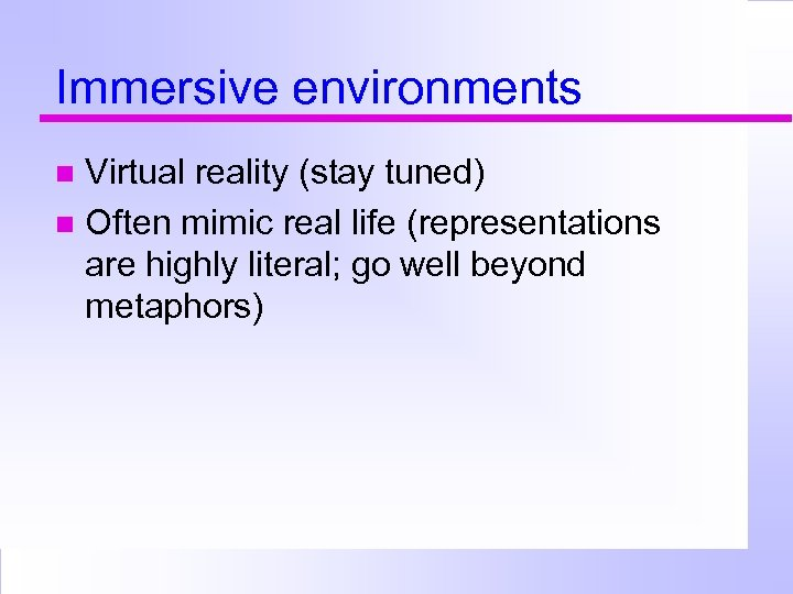 Immersive environments Virtual reality (stay tuned) Often mimic real life (representations are highly literal;