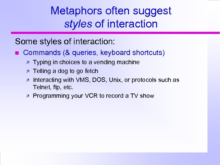 Metaphors often suggest styles of interaction Some styles of interaction: Commands (& queries, keyboard