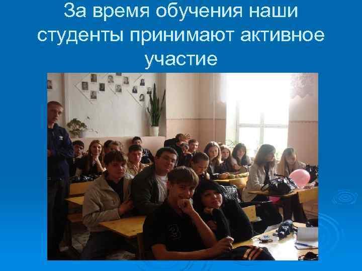 За время обучения наши студенты принимают активное участие