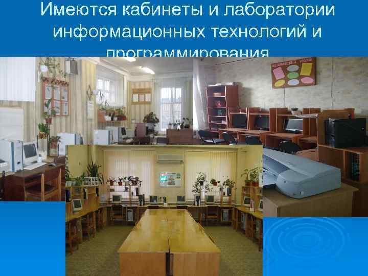 Имеются кабинеты и лаборатории информационных технологий и программирования