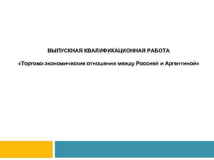 ВЫПУСКНАЯ КВАЛИФИКАЦИОННАЯ РАБОТА «Торгово-экономические отношения между Россией и Аргентиной» группы МН-11(з)