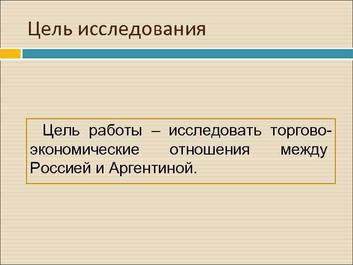 Цель исследования Цель работы – исследовать торговоэкономические отношения между Россией и Аргентиной.