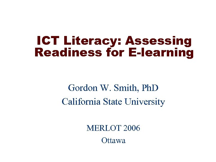 ICT Literacy: Assessing Readiness for E-learning Gordon W. Smith, Ph. D California State University