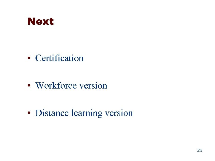 Next • Certification • Workforce version • Distance learning version 26