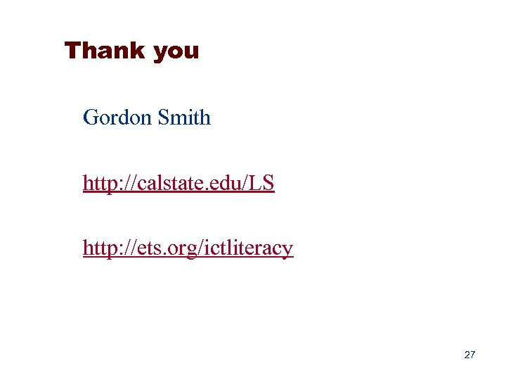 Thank you Gordon Smith http: //calstate. edu/LS http: //ets. org/ictliteracy 27
