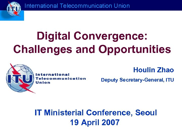 International Telecommunication Union Digital Convergence: Challenges and Opportunities Houlin Zhao Deputy Secretary-General, ITU IT