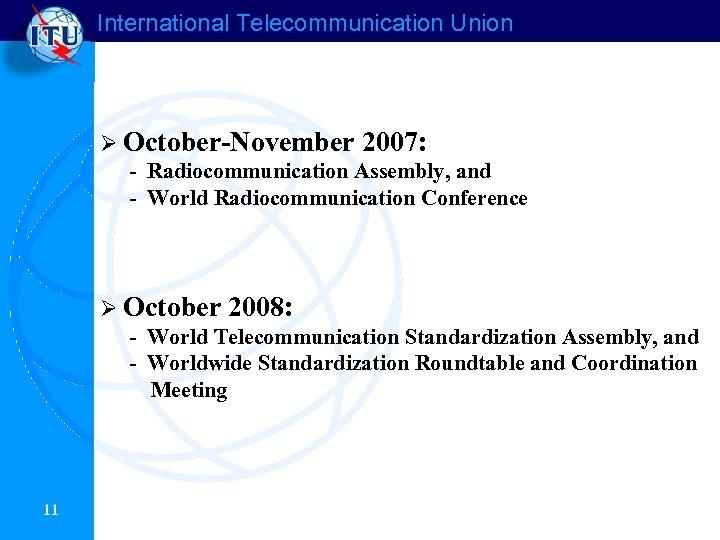 International Telecommunication Union Ø October-November 2007: - Radiocommunication Assembly, and - World Radiocommunication Conference