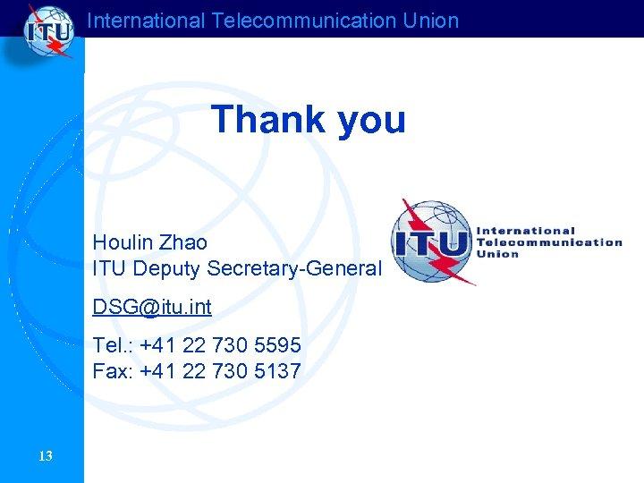 International Telecommunication Union Thank you Houlin Zhao ITU Deputy Secretary-General DSG@itu. int Tel. :