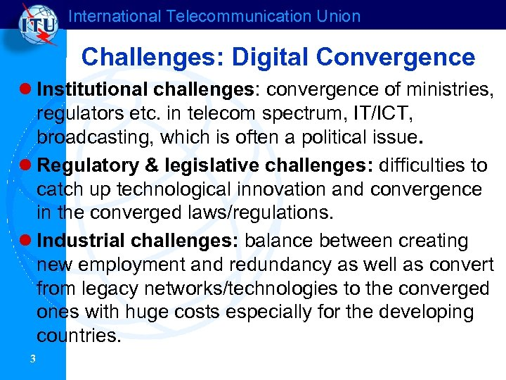 International Telecommunication Union Challenges: Digital Convergence l Institutional challenges: convergence of ministries, regulators etc.