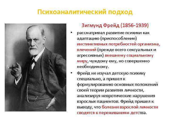 Психоаналитический подход Зигмунд Фрейд (1856 1939) • рассматривал развитие психики как адаптацию (приспособление) инстинктивных