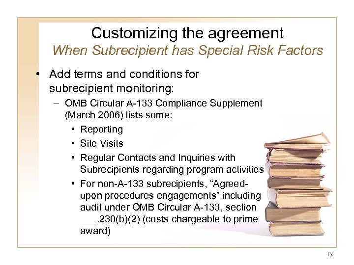 Customizing the agreement When Subrecipient has Special Risk Factors • Add terms and conditions
