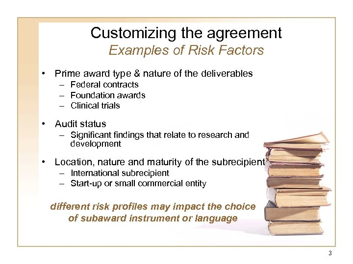 Customizing the agreement Examples of Risk Factors • Prime award type & nature of