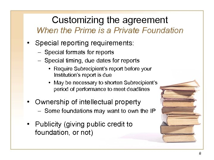 Customizing the agreement When the Prime is a Private Foundation • Special reporting requirements: