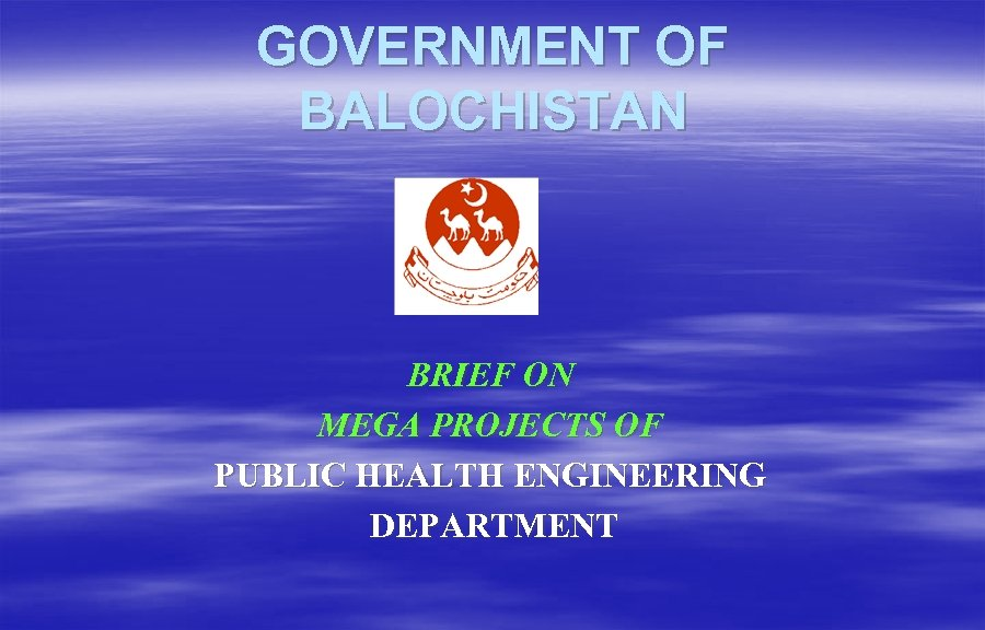 GOVERNMENT OF BALOCHISTAN BRIEF ON MEGA PROJECTS OF PUBLIC HEALTH ENGINEERING DEPARTMENT