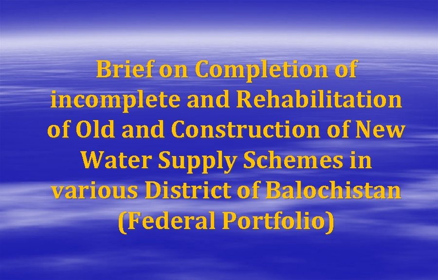 Brief on Completion of incomplete and Rehabilitation of Old and Construction of New Water