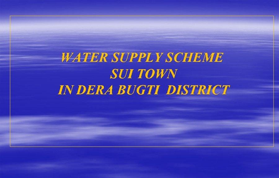 WATER SUPPLY SCHEME SUI TOWN IN DERA BUGTI DISTRICT
